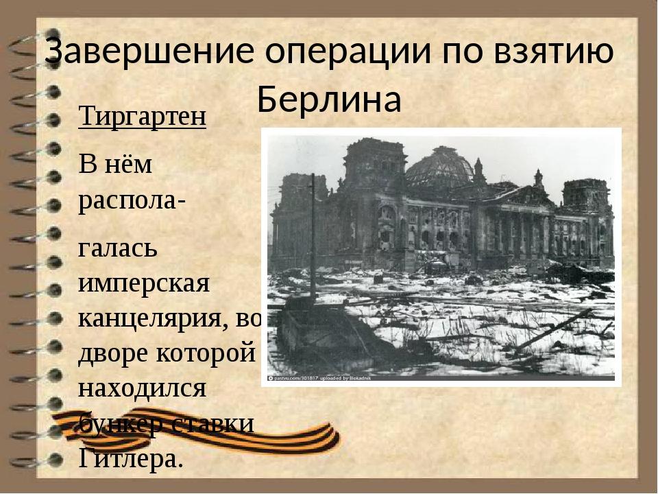 Завершение операции по взятию Берлина Тиргартен В нём распола- галась имперск...