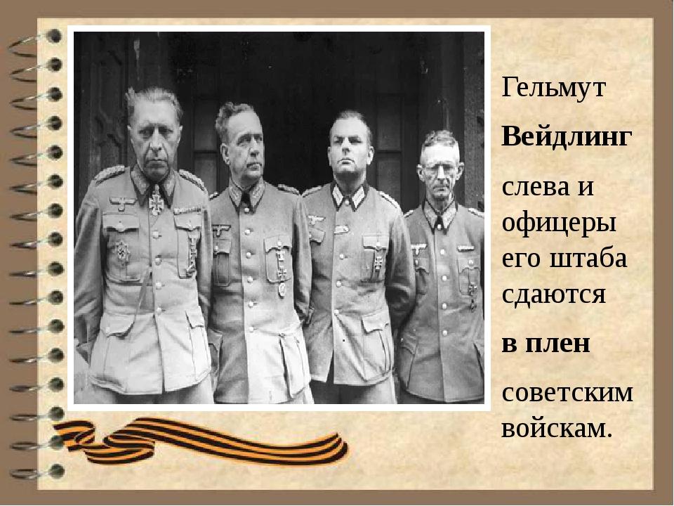 Гельмут Вейдлинг слева и офицеры его штаба сдаются вплен советским войскам.