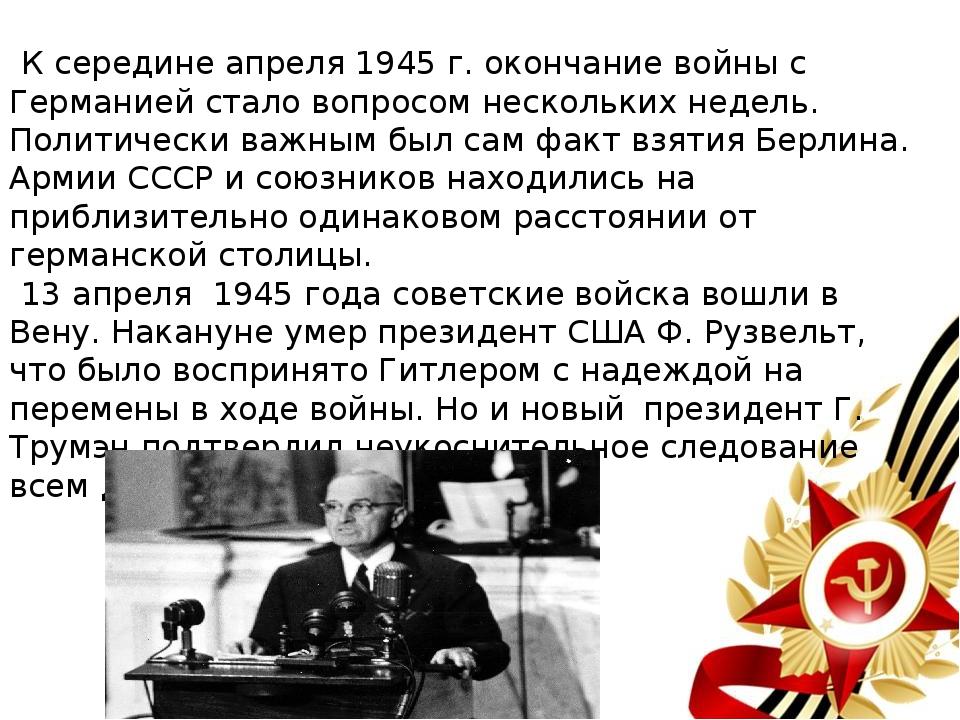 К середине апреля 1945 г. окончание войны с Германией стало вопросом несколь...