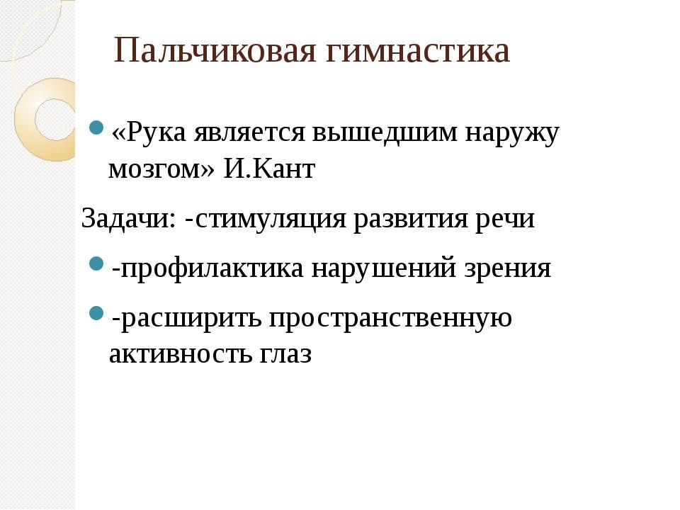 Пальчиковая гимнастика «Рука является вышедшим наружу мозгом» И.Кант Задачи:...