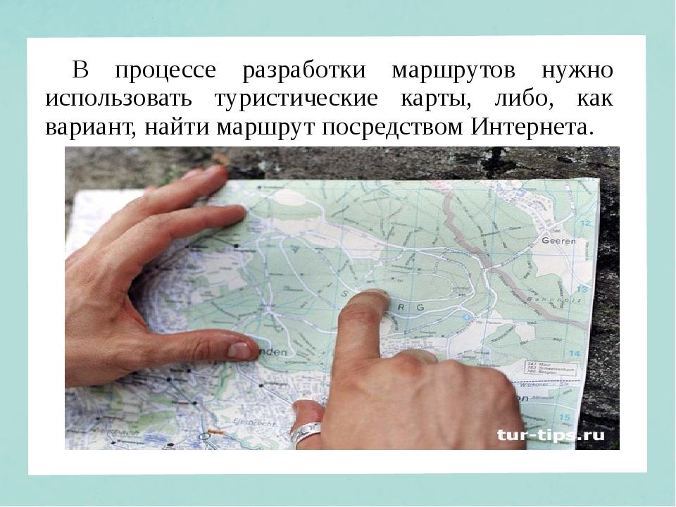 В процессе разработки маршрутов нужно использовать туристические карты, либо,...