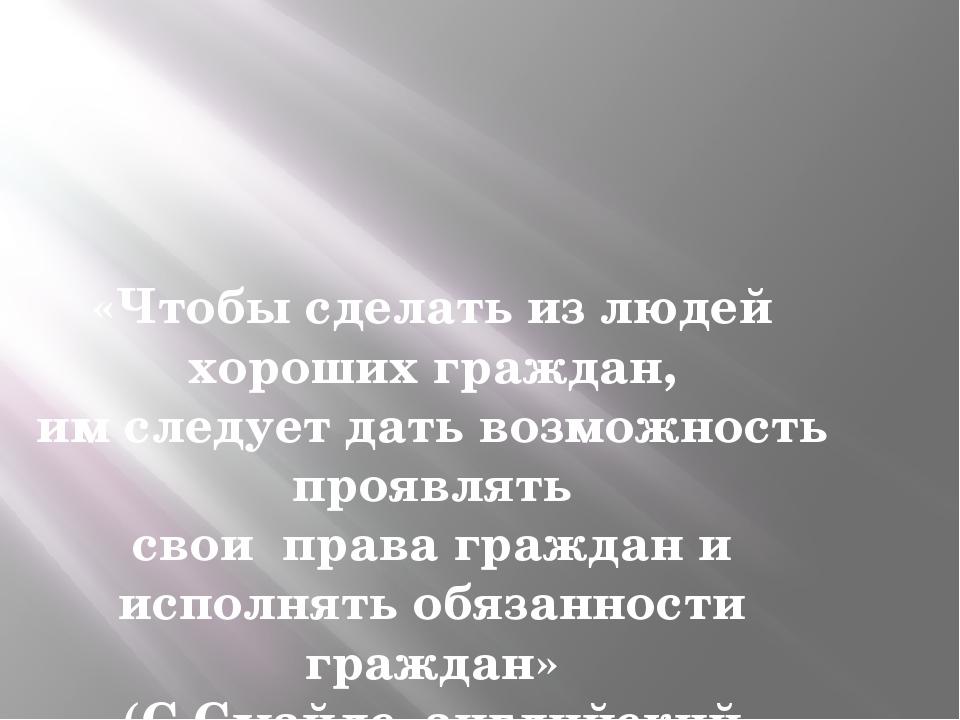 «Чтобы сделать из людей хороших граждан, им следует дать возможность проявлят...