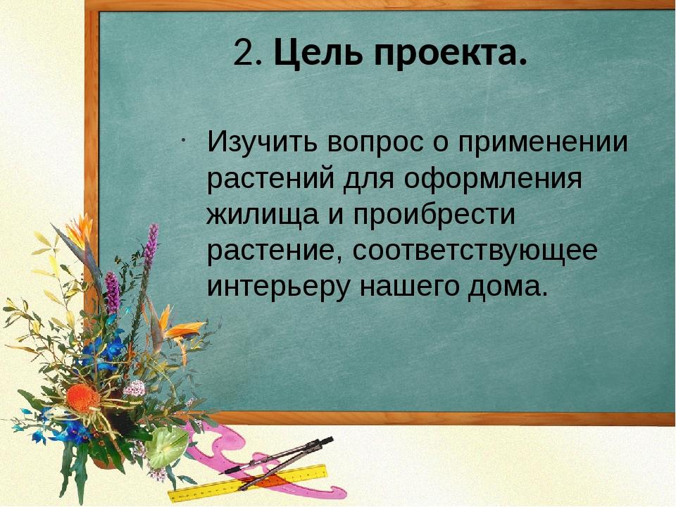 2. Цель проекта. Изучить вопрос о применении растений для оформления жилища и...