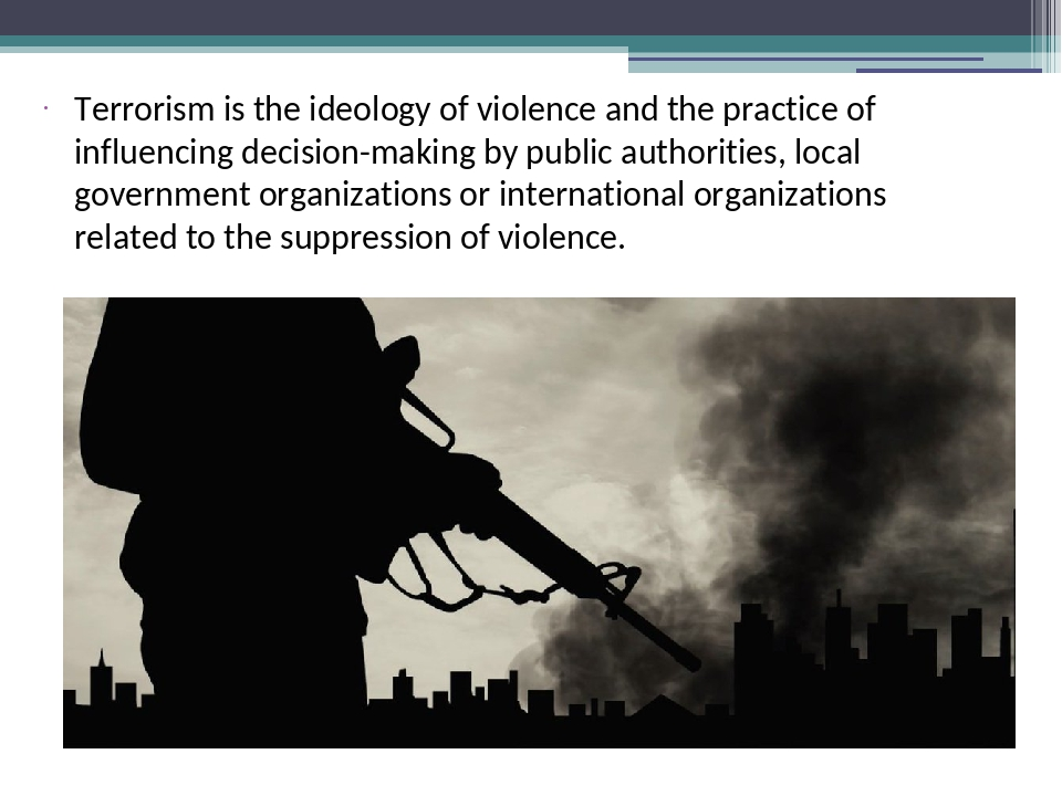 Terrorism is the ideology of violence and the practice of influencing decisio...