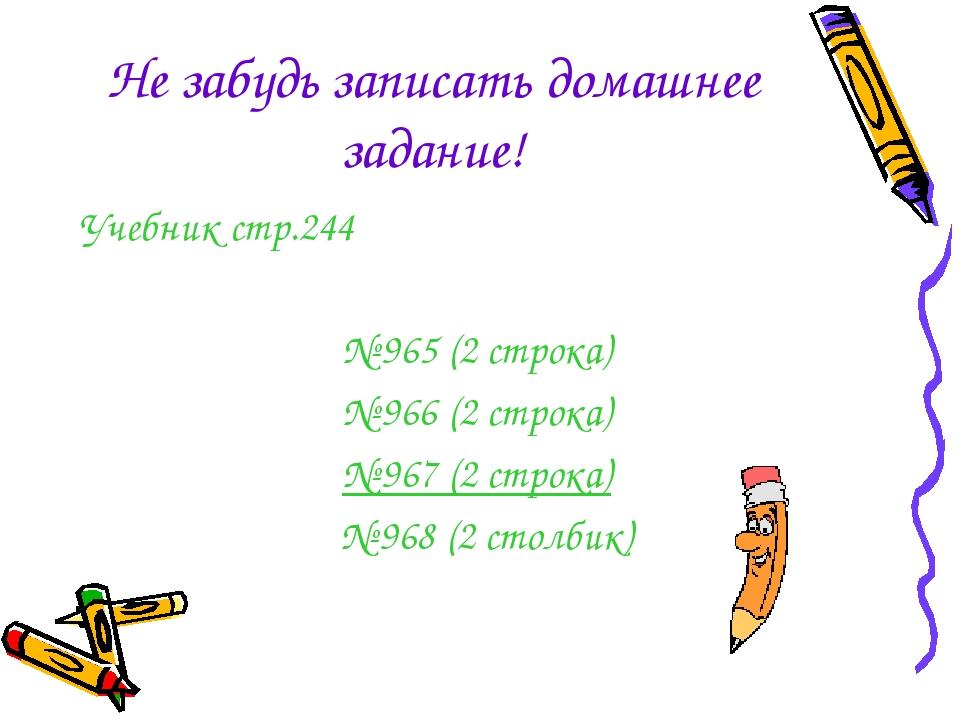 Не забудь записать домашнее задание! Учебник стр.244 № 965 (2 строка) № 966 (...