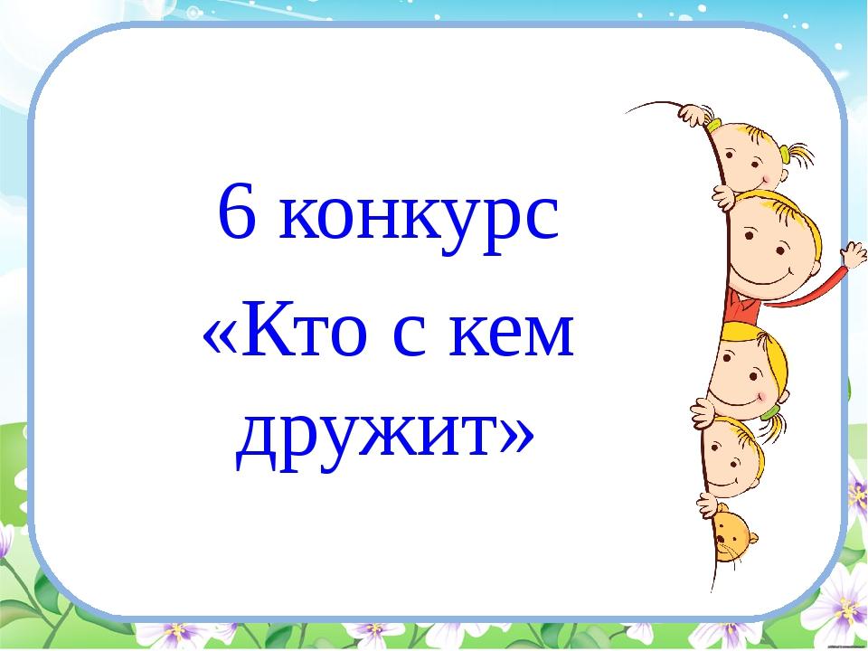 6 конкурс «Кто с кем дружит»
