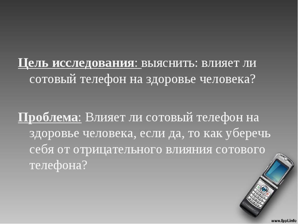 Цель исследования: выяснить: влияет ли сотовый телефон на здоровье человека?...