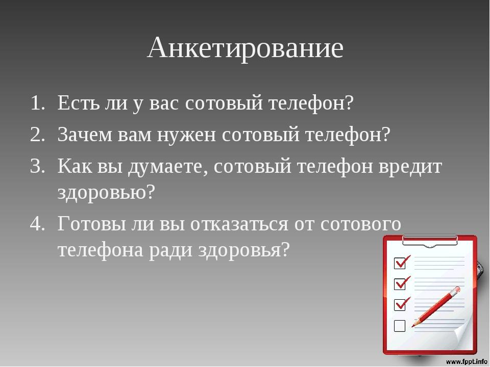 Анкетирование Есть ли у вас сотовый телефон? Зачем вам нужен сотовый телефон?...