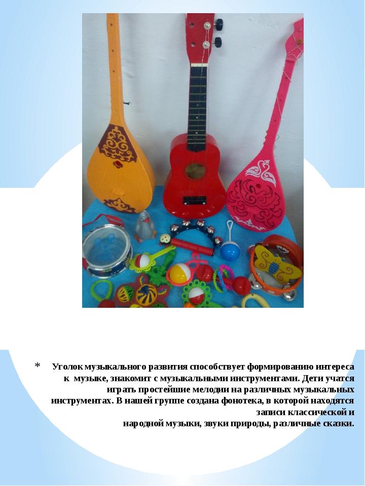 Уголок музыкального развития способствует формированию интереса к музыке, зна...