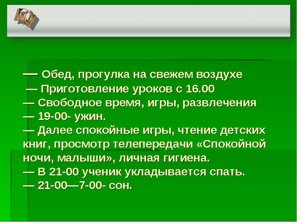 ― Обед, прогулка на свежем воздухе ― Приготовление уроков с 16.00 ― Свободное...