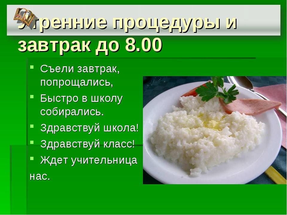 Утренние процедуры и завтрак до 8.00 Съели завтрак, попрощались, Быстро в шко...