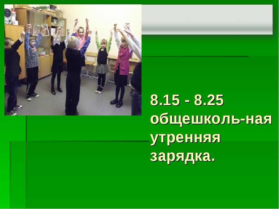 8.15 - 8.25 общешколь-ная утренняя зарядка.