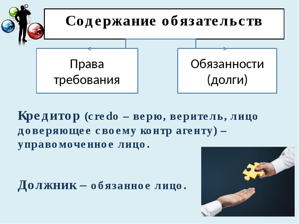 Содержание обязательств Кредитор (credo – верю, веритель, лицо доверяющее сво...
