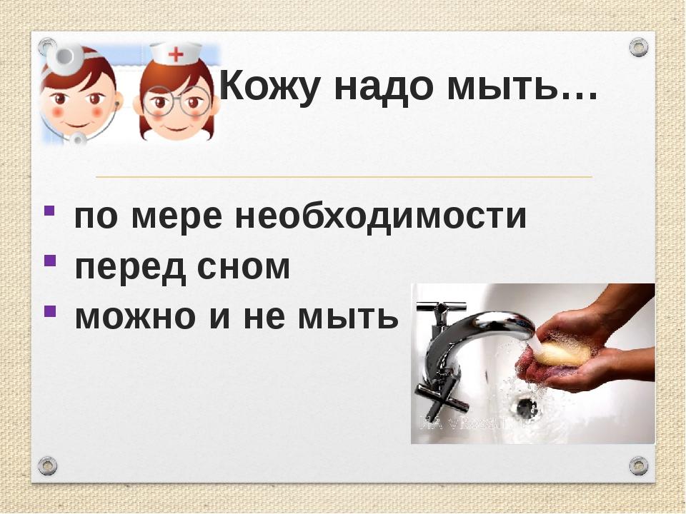 Кожу надо мыть… по мере необходимости перед сном можно и не мыть