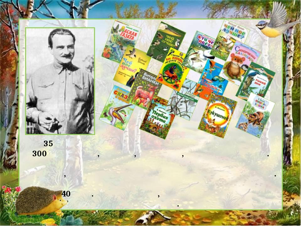 За 35 лет творческой работы Бианки создал более 300 рассказов, сказок, повест...