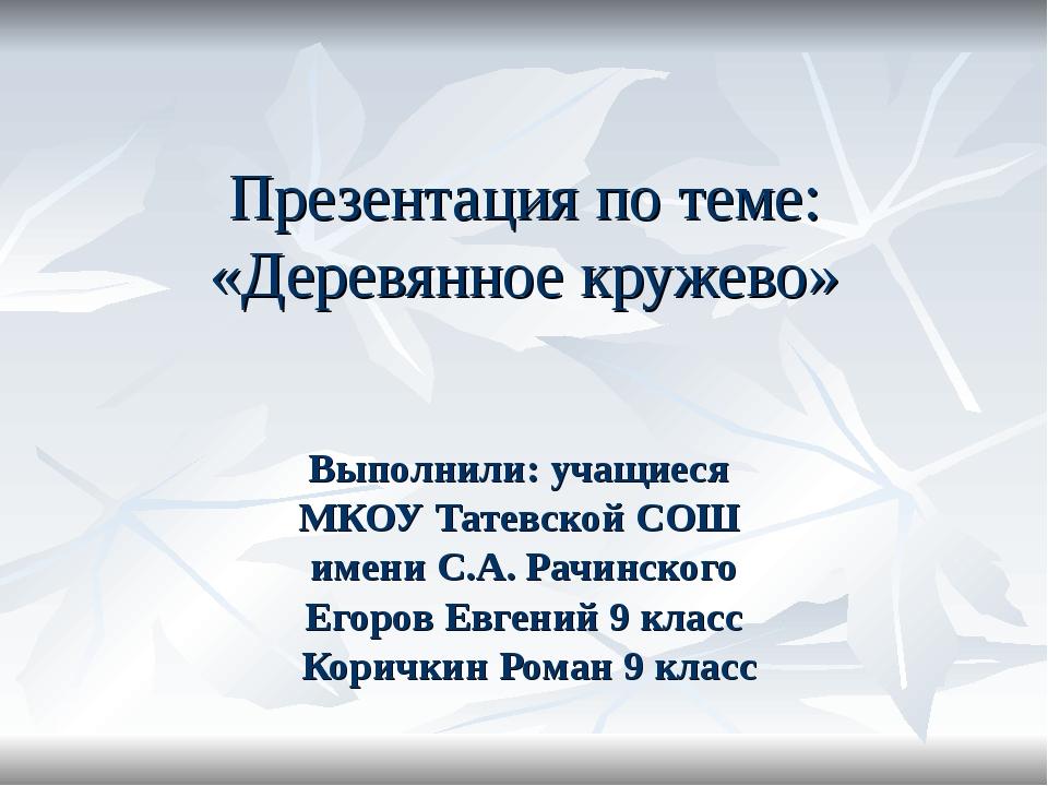 Презентация по теме: «Деревянное кружево» Выполнили: учащиеся МКОУ Татевской...