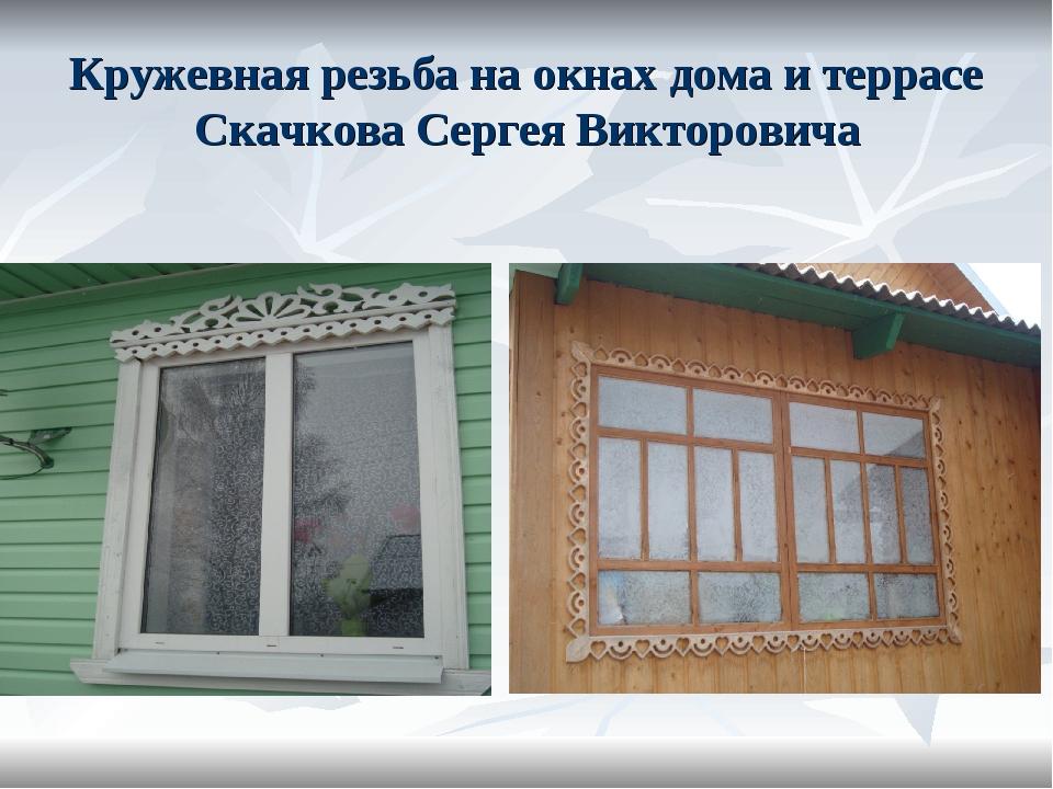 Кружевная резьба на окнах дома и террасе Скачкова Сергея Викторовича