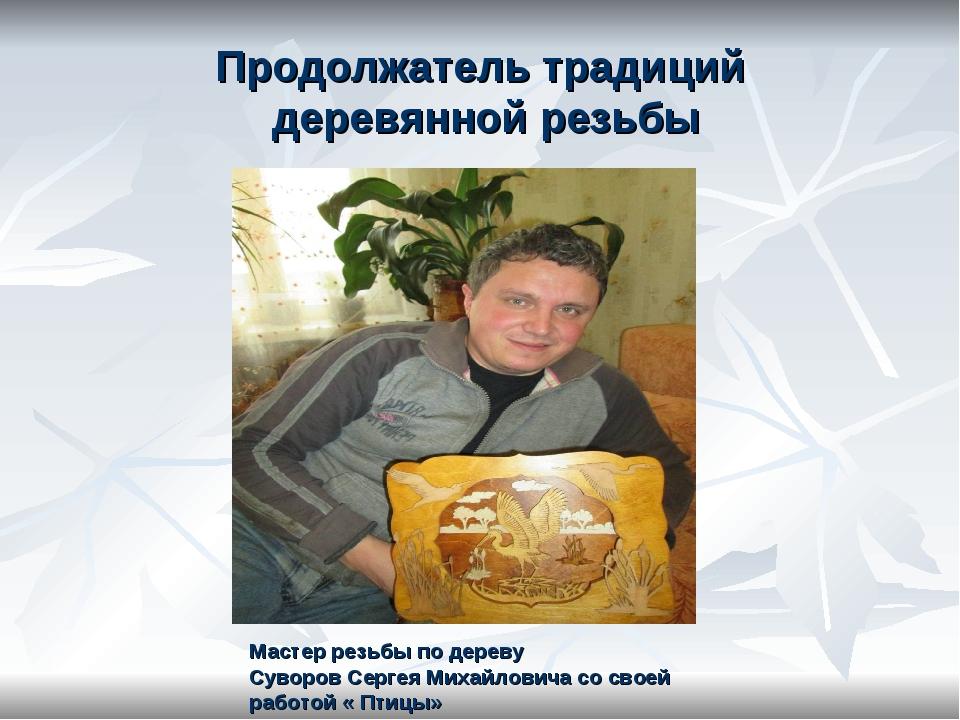 Продолжатель традиций деревянной резьбы Мастер резьбы по дереву Суворов Серге...
