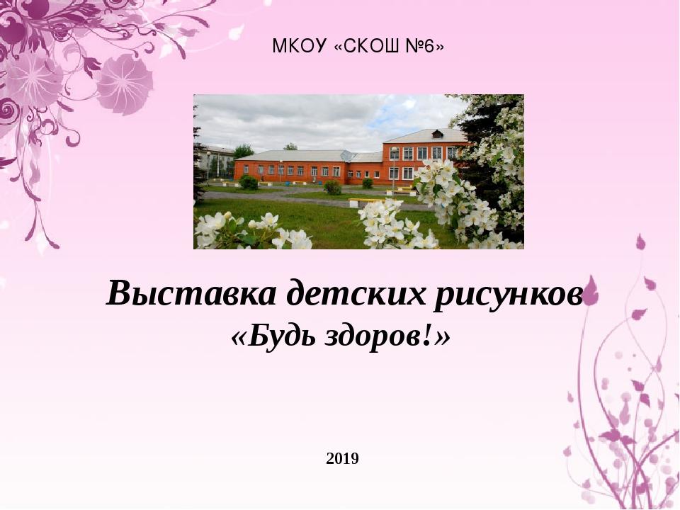МКОУ «СКОШ №6» 2019 Выставка детских рисунков «Будь здоров!»
