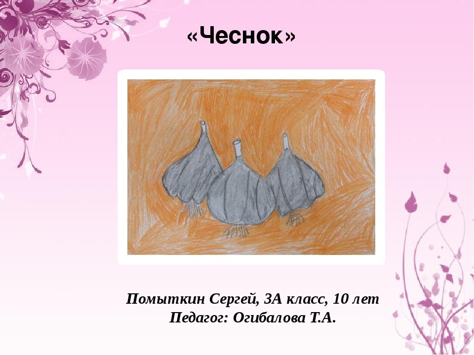 «Чеснок» Помыткин Сергей, 3А класс, 10 лет Педагог: Огибалова Т.А.