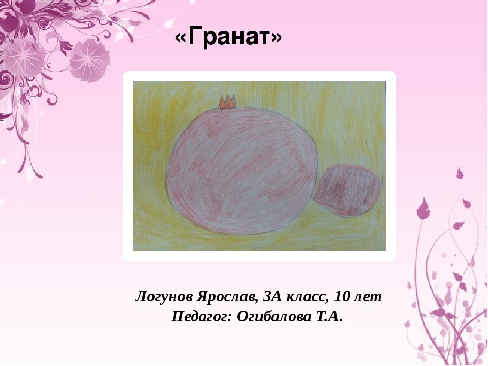 «Гранат» Логунов Ярослав, 3А класс, 10 лет Педагог: Огибалова Т.А.
