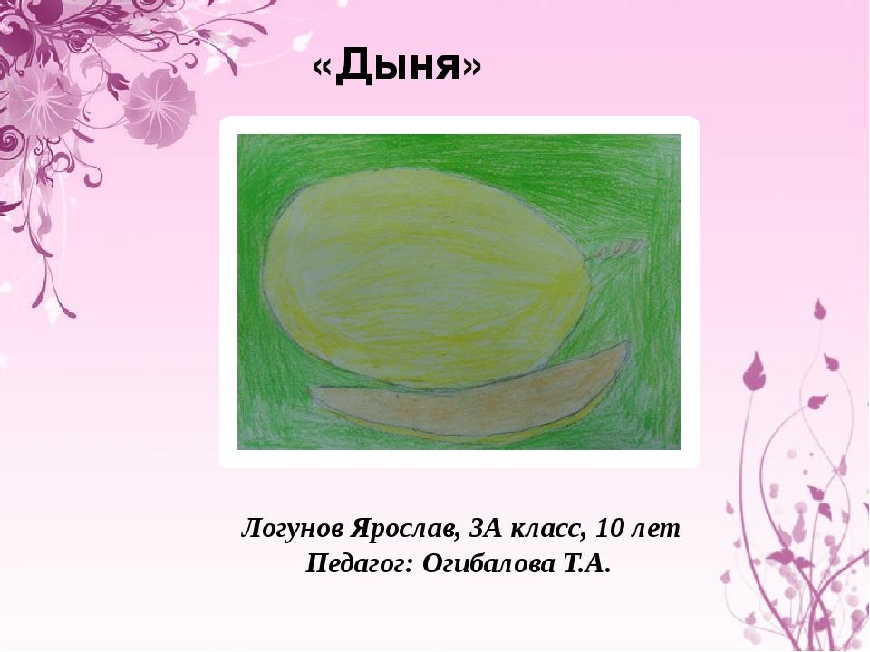 «Дыня» Логунов Ярослав, 3А класс, 10 лет Педагог: Огибалова Т.А.