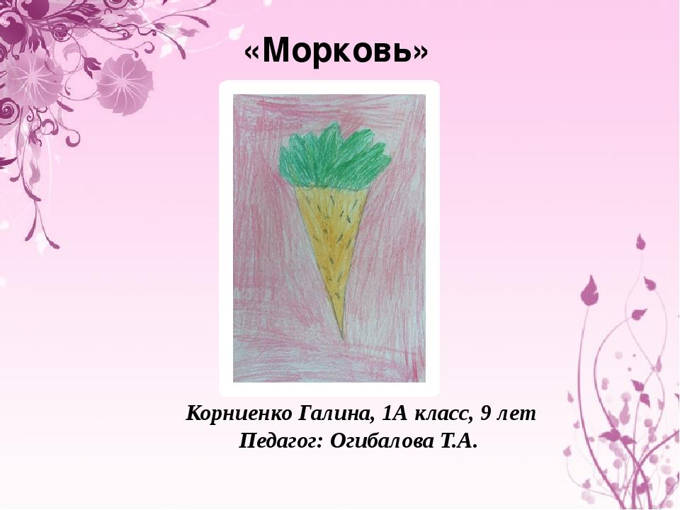 «Морковь» Корниенко Галина, 1А класс, 9 лет Педагог: Огибалова Т.А.