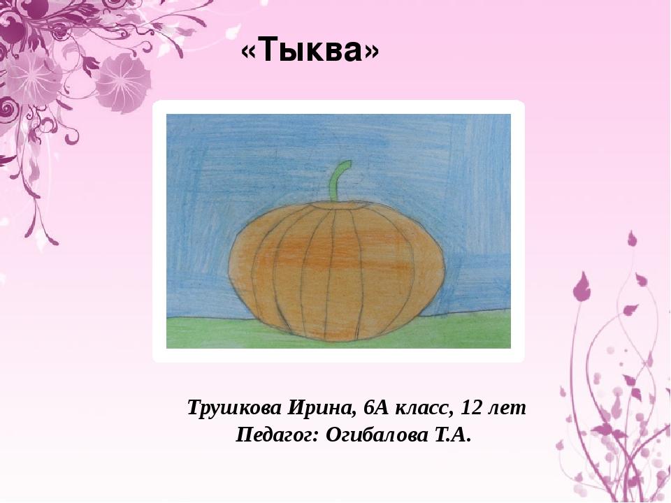 «Тыква» Трушкова Ирина, 6А класс, 12 лет Педагог: Огибалова Т.А.