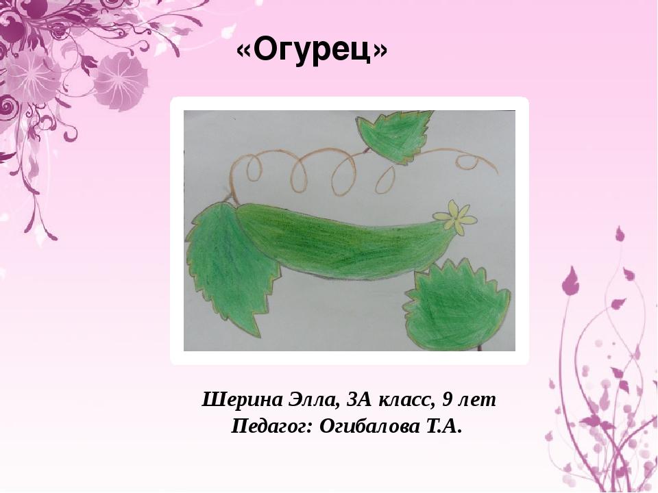 «Огурец» Шерина Элла, 3А класс, 9 лет Педагог: Огибалова Т.А.