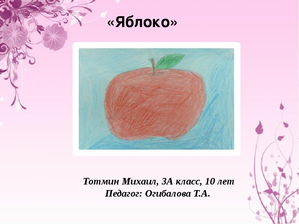 «Яблоко» Тотмин Михаил, 3А класс, 10 лет Педагог: Огибалова Т.А.