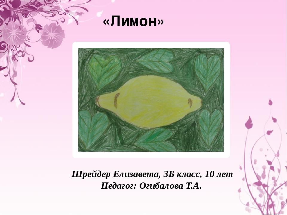 «Лимон» Шрейдер Елизавета, 3Б класс, 10 лет Педагог: Огибалова Т.А.