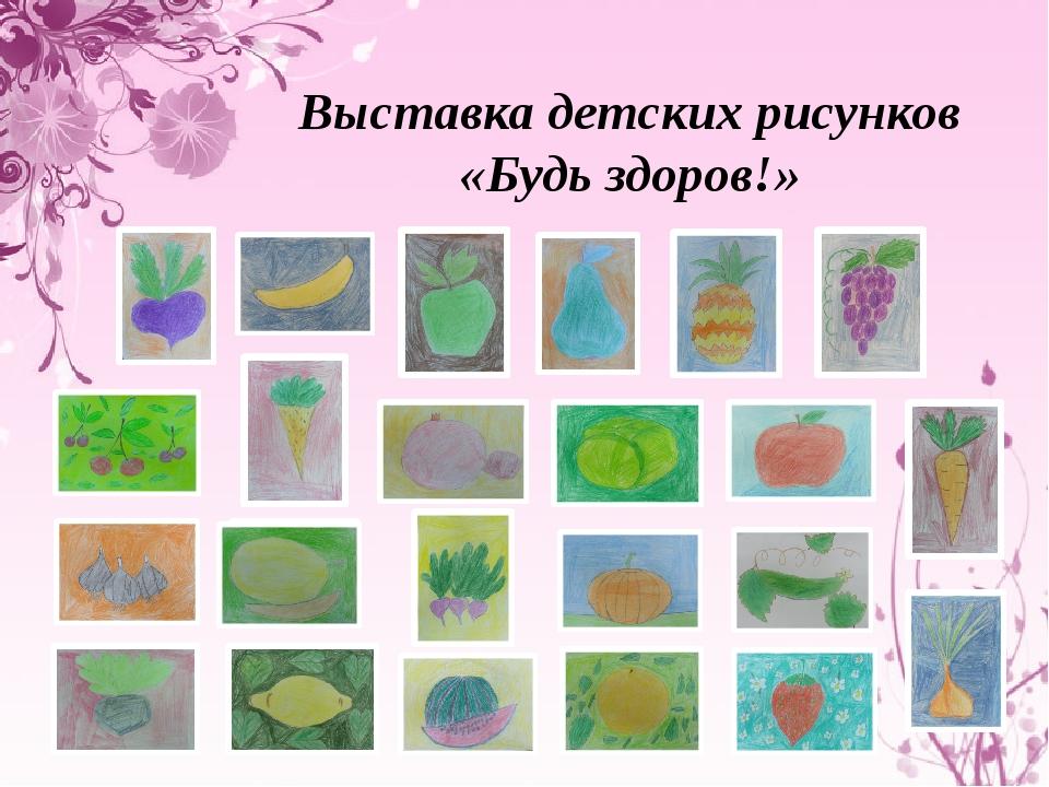 Выставка детских рисунков «Будь здоров!»