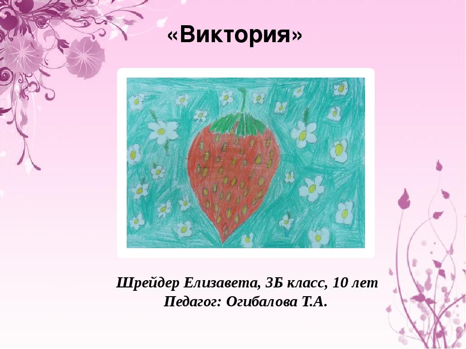 «Виктория» Шрейдер Елизавета, 3Б класс, 10 лет Педагог: Огибалова Т.А.
