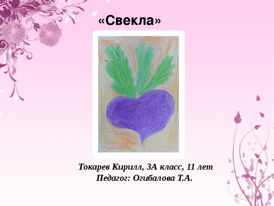 «Свекла» Токарев Кирилл, 3А класс, 11 лет Педагог: Огибалова Т.А.
