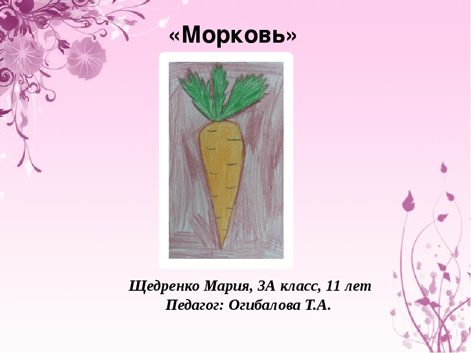 «Морковь» Щедренко Мария, 3А класс, 11 лет Педагог: Огибалова Т.А.