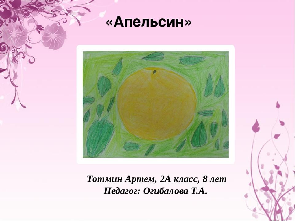 «Апельсин» Тотмин Артем, 2А класс, 8 лет Педагог: Огибалова Т.А.