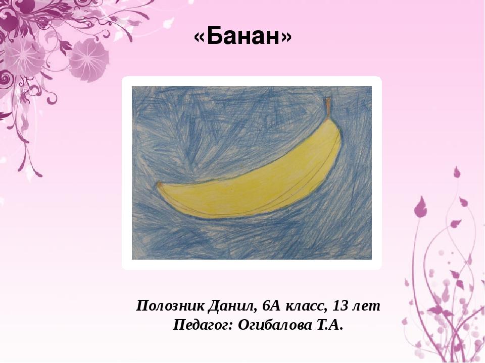 «Банан» Полозник Данил, 6А класс, 13 лет Педагог: Огибалова Т.А.