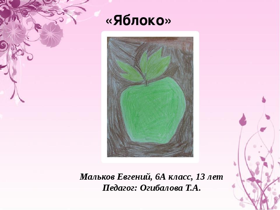 «Яблоко» Мальков Евгений, 6А класс, 13 лет Педагог: Огибалова Т.А.