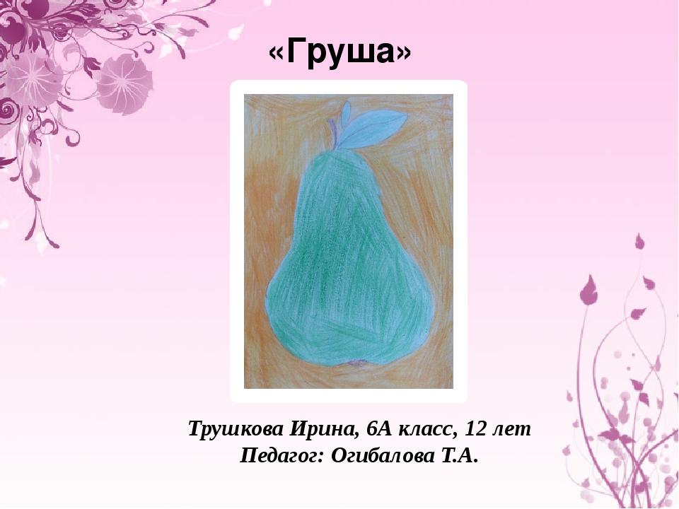 «Груша» Трушкова Ирина, 6А класс, 12 лет Педагог: Огибалова Т.А.