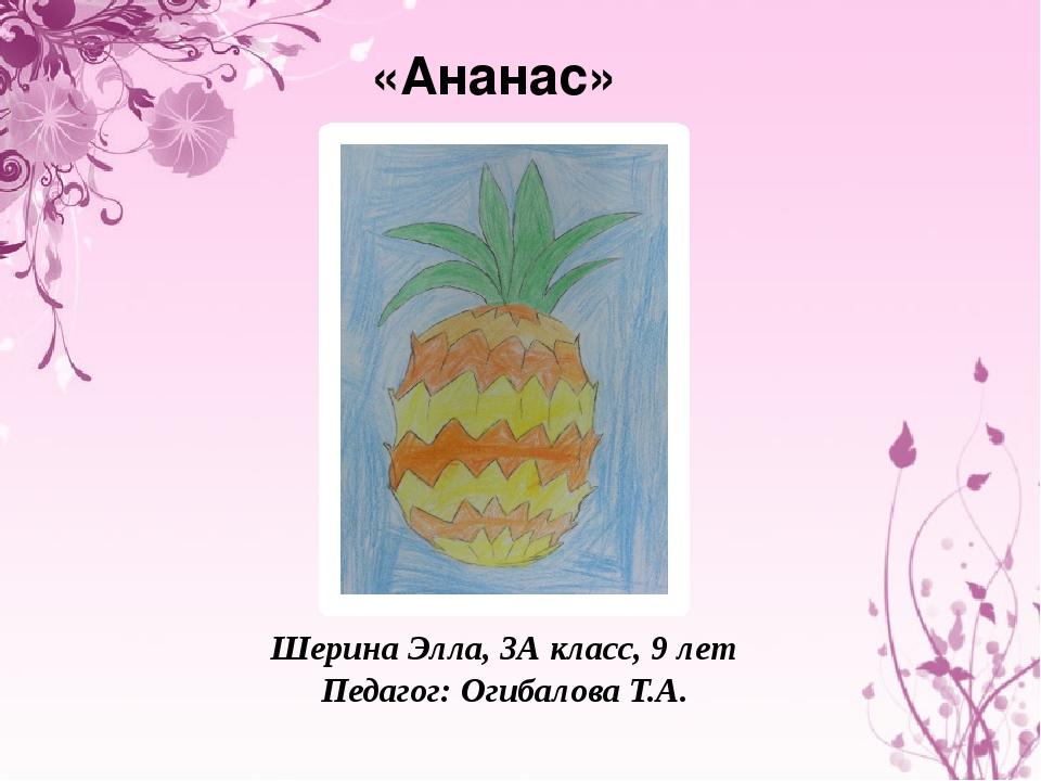 «Ананас» Шерина Элла, 3А класс, 9 лет Педагог: Огибалова Т.А.