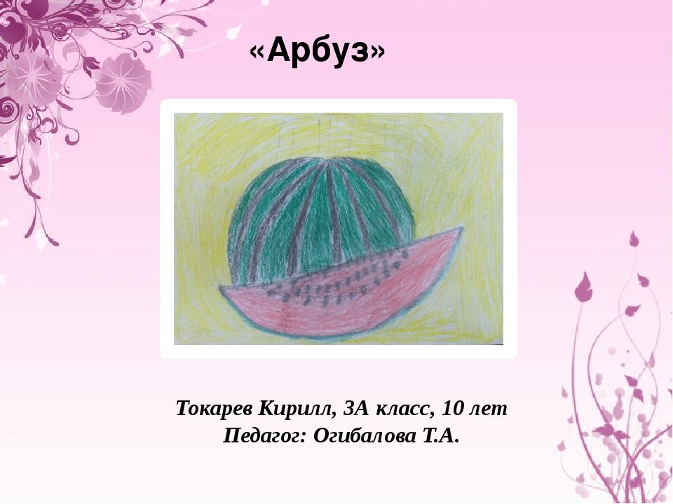 «Арбуз» Токарев Кирилл, 3А класс, 10 лет Педагог: Огибалова Т.А.