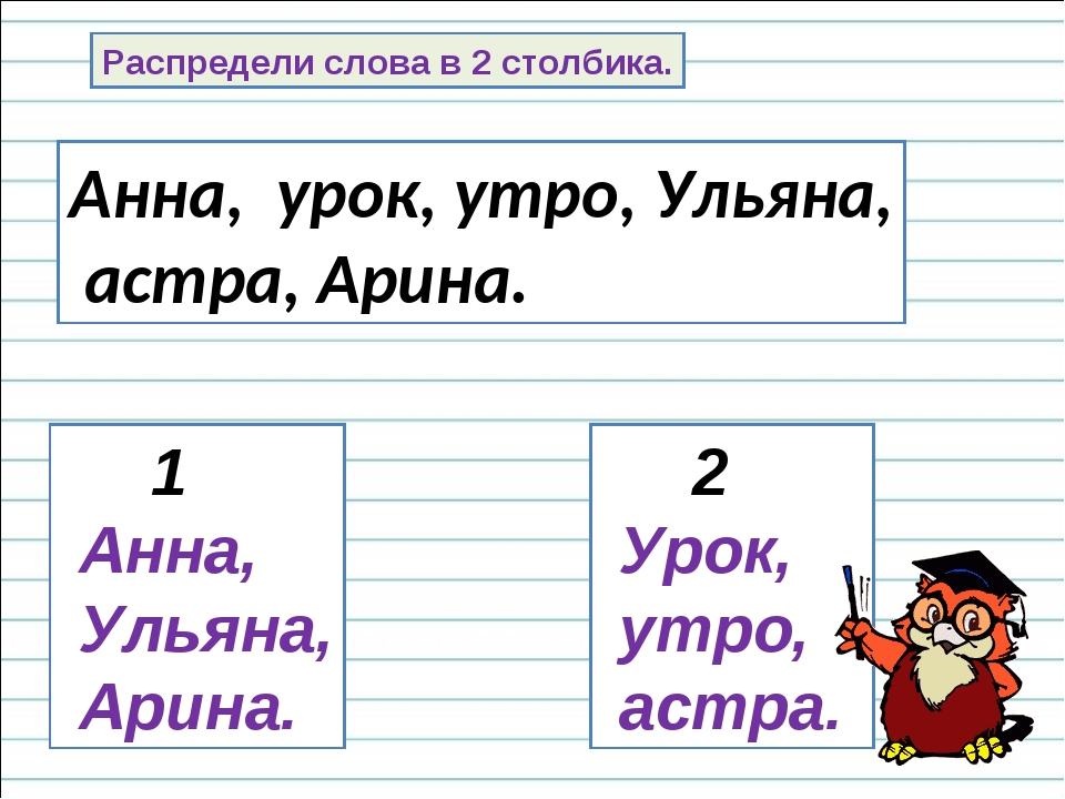 Распредели слова в 2 столбика. Анна, урок, утро, Ульяна, астра, Арина. 1 Анна...