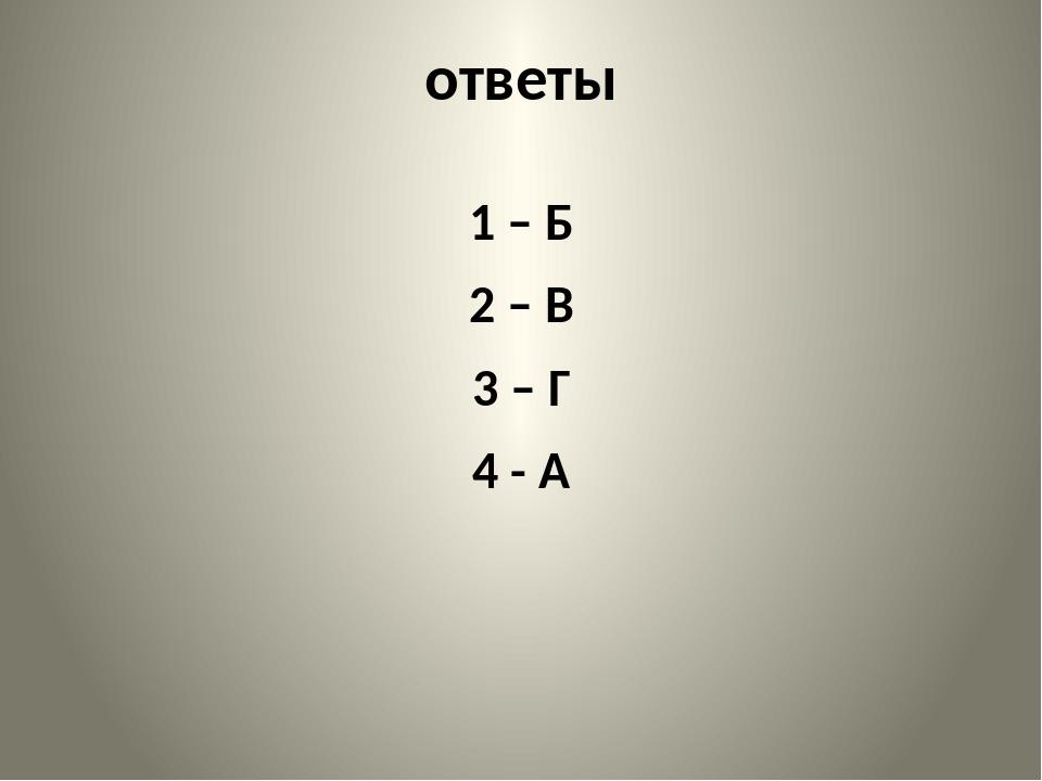 ответы 1 – Б 2 – В 3 – Г 4 - А