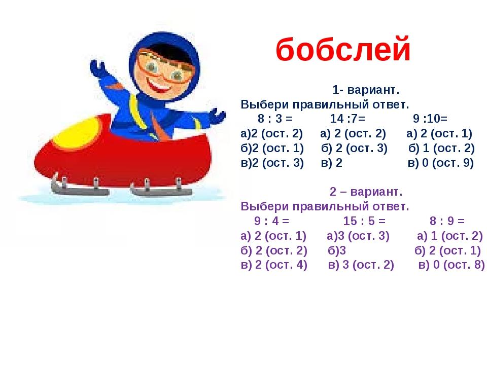 бобслей 1- вариант. Выбери правильный ответ. 8 : 3 = 14 :7= 9 :10= а)2 (ост....
