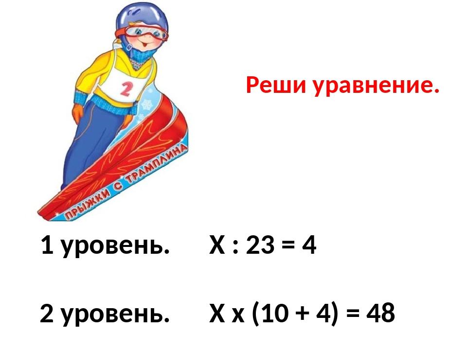 1 уровень. Х : 23 = 4 2 уровень. Х х (10 + 4) = 48 3 уровень. (96 : Х) + 4 =...