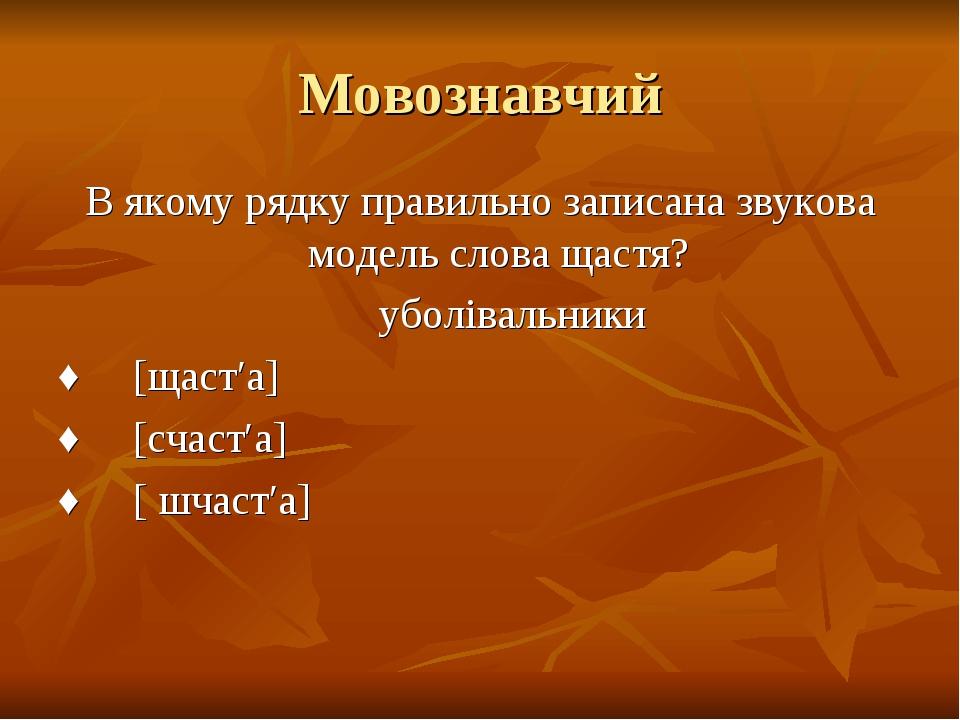 Мовознавчий В якому рядку правильно записана звукова модель слова щастя? убол...