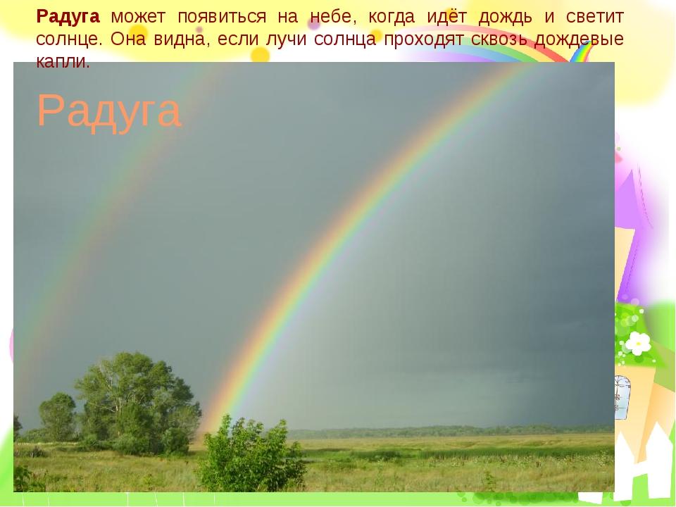 Радуга может появиться на небе, когда идёт дождь и светит солнце. Она видна,...