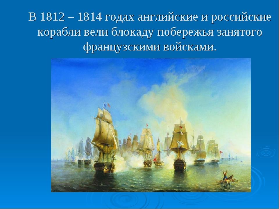 В 1812 – 1814 годах английские и российские корабли вели блокаду побережья за...