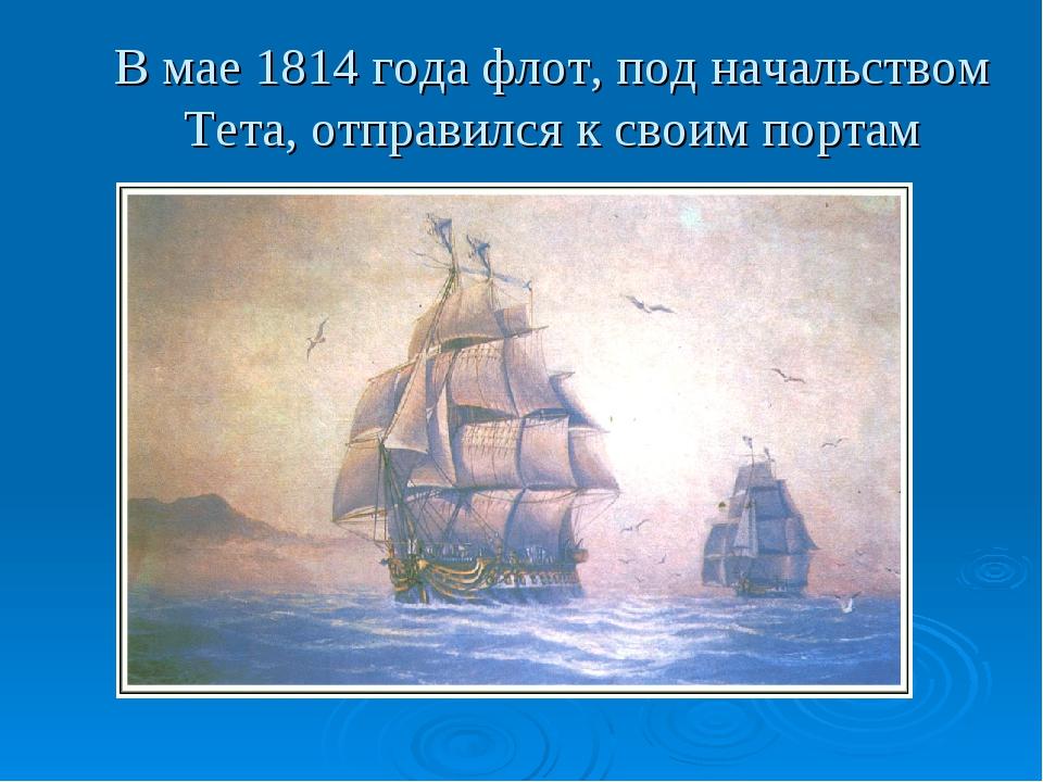 В мае 1814 года флот, под начальством Тета, отправился к своим портам