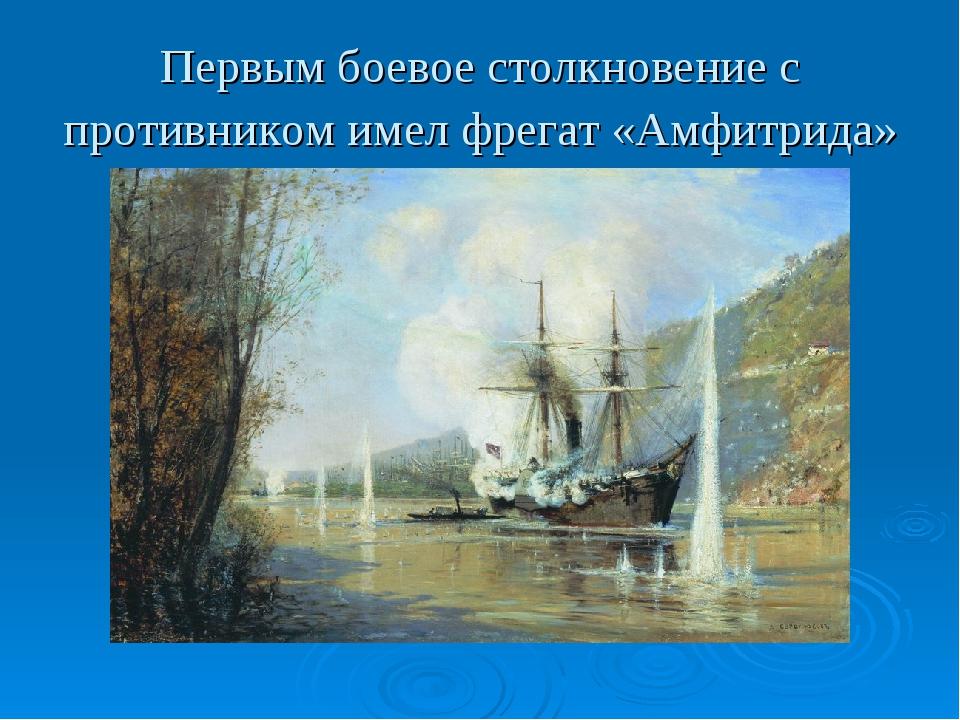 Первым боевое столкновение с противником имел фрегат «Амфитрида»